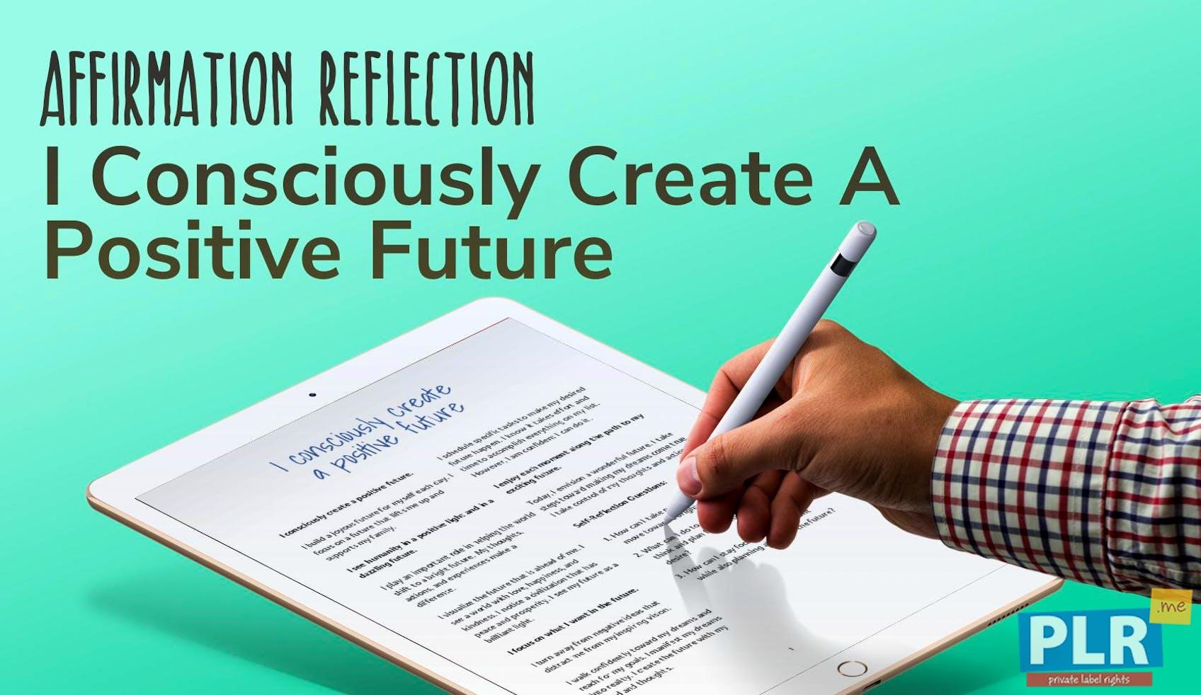 I Consciously Create A Positive Future